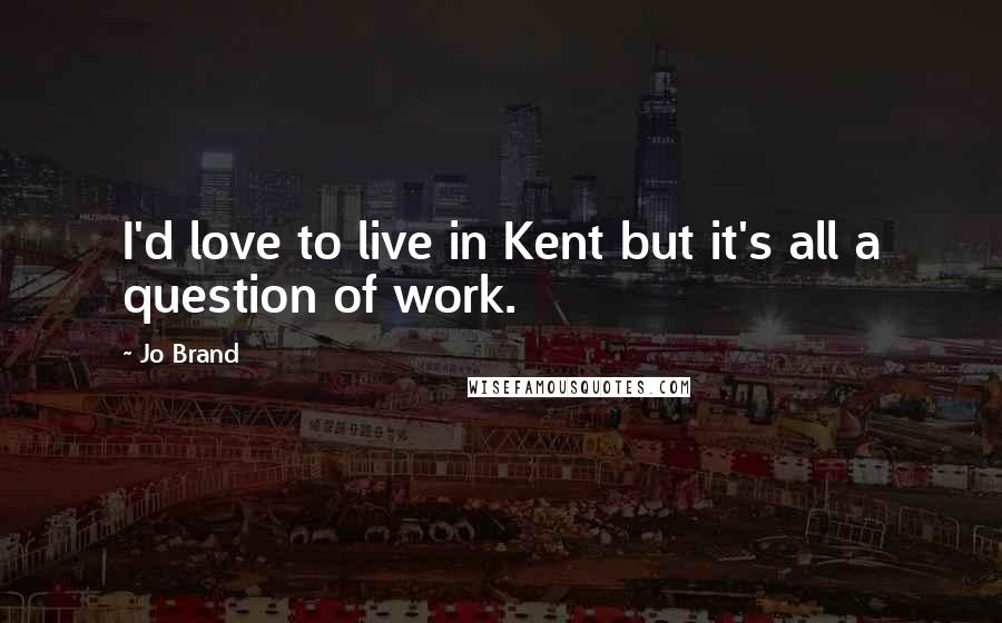 Jo Brand quotes: I'd love to live in Kent but it's all a question of work.