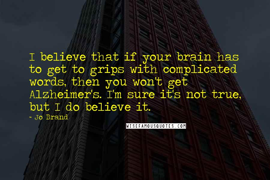 Jo Brand quotes: I believe that if your brain has to get to grips with complicated words, then you won't get Alzheimer's. I'm sure it's not true, but I do believe it.