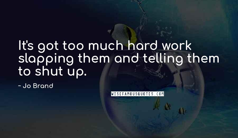 Jo Brand quotes: It's got too much hard work slapping them and telling them to shut up.