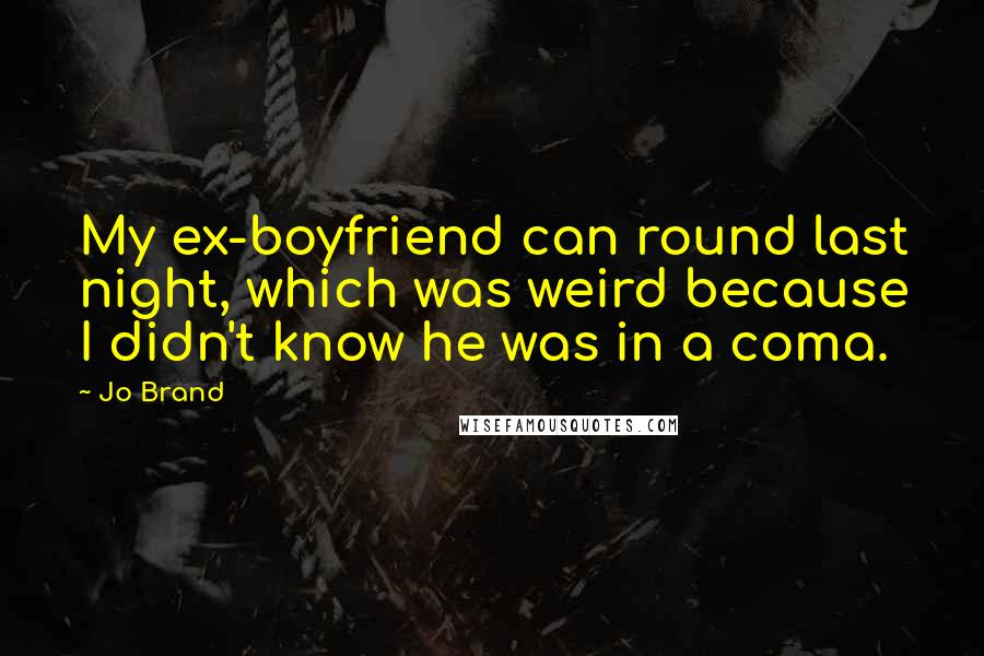 Jo Brand quotes: My ex-boyfriend can round last night, which was weird because I didn't know he was in a coma.