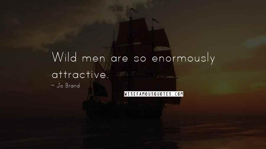 Jo Brand quotes: Wild men are so enormously attractive.