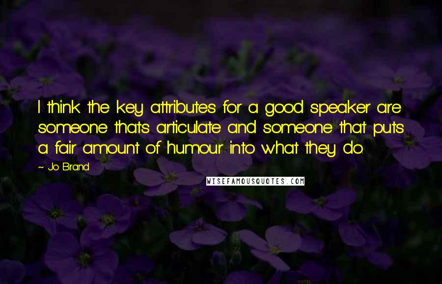 Jo Brand quotes: I think the key attributes for a good speaker are someone that's articulate and someone that puts a fair amount of humour into what they do.