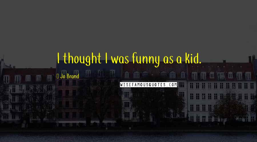 Jo Brand quotes: I thought I was funny as a kid.