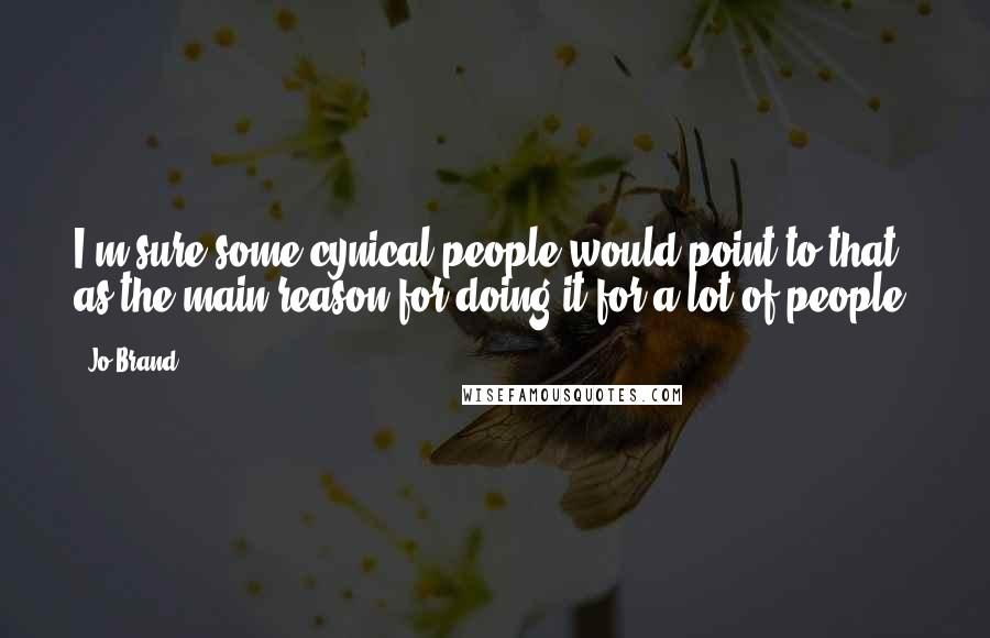 Jo Brand quotes: I'm sure some cynical people would point to that as the main reason for doing it for a lot of people.