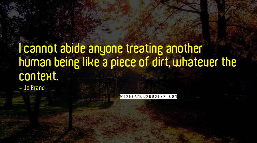 Jo Brand quotes: I cannot abide anyone treating another human being like a piece of dirt, whatever the context.