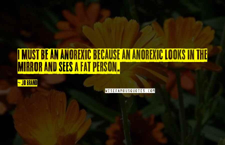 Jo Brand quotes: I must be an anorexic because an anorexic looks in the mirror and sees a fat person.