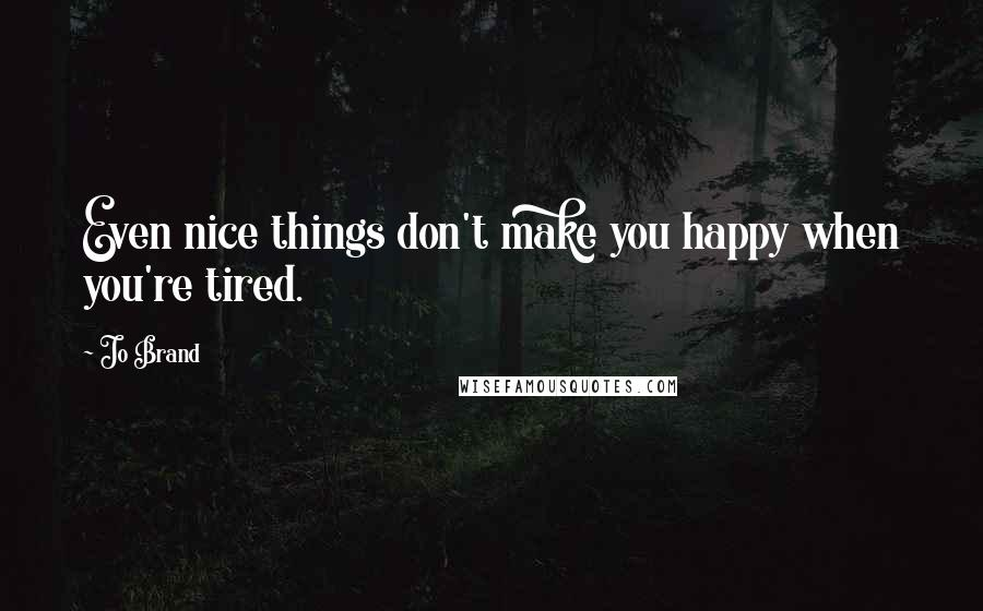 Jo Brand quotes: Even nice things don't make you happy when you're tired.