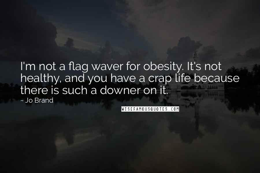 Jo Brand quotes: I'm not a flag waver for obesity. It's not healthy, and you have a crap life because there is such a downer on it.