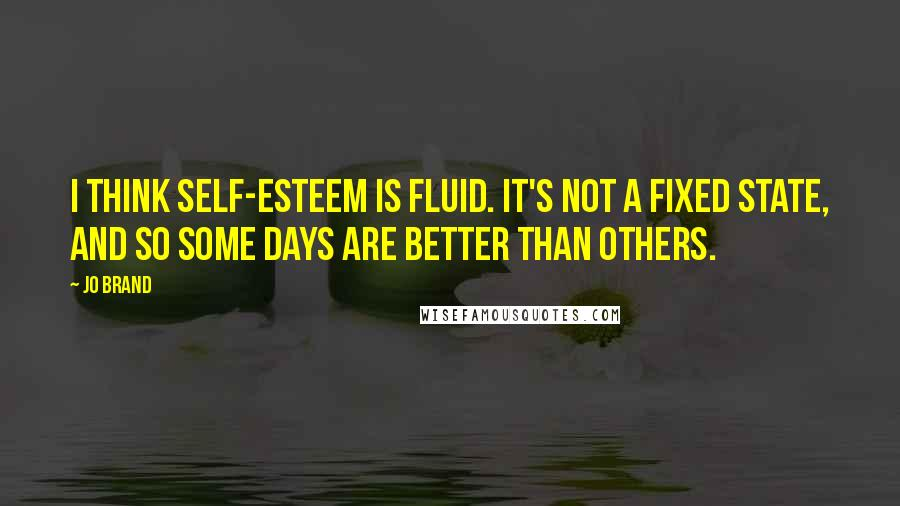 Jo Brand quotes: I think self-esteem is fluid. It's not a fixed state, and so some days are better than others.