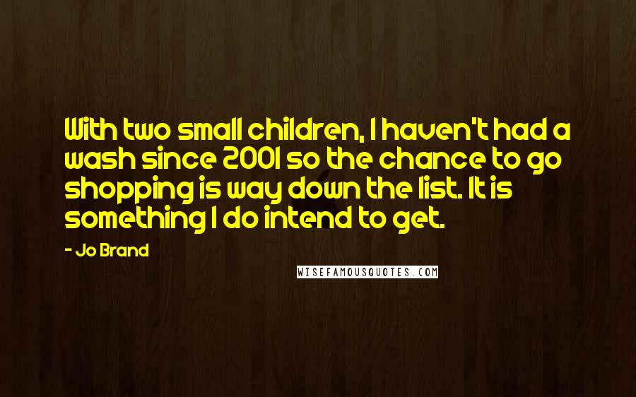 Jo Brand quotes: With two small children, I haven't had a wash since 2001 so the chance to go shopping is way down the list. It is something I do intend to get.