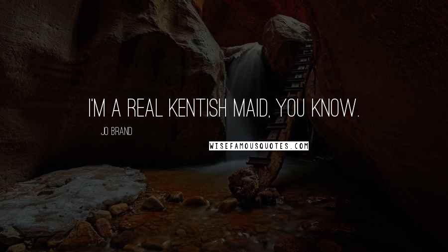 Jo Brand quotes: I'm a real Kentish maid, you know.