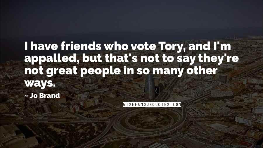 Jo Brand quotes: I have friends who vote Tory, and I'm appalled, but that's not to say they're not great people in so many other ways.