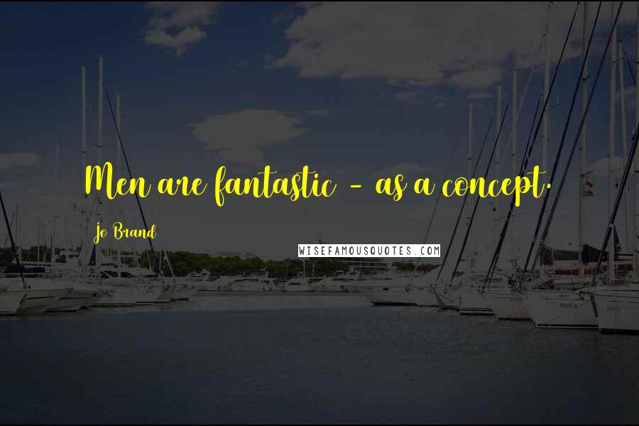 Jo Brand quotes: Men are fantastic - as a concept.