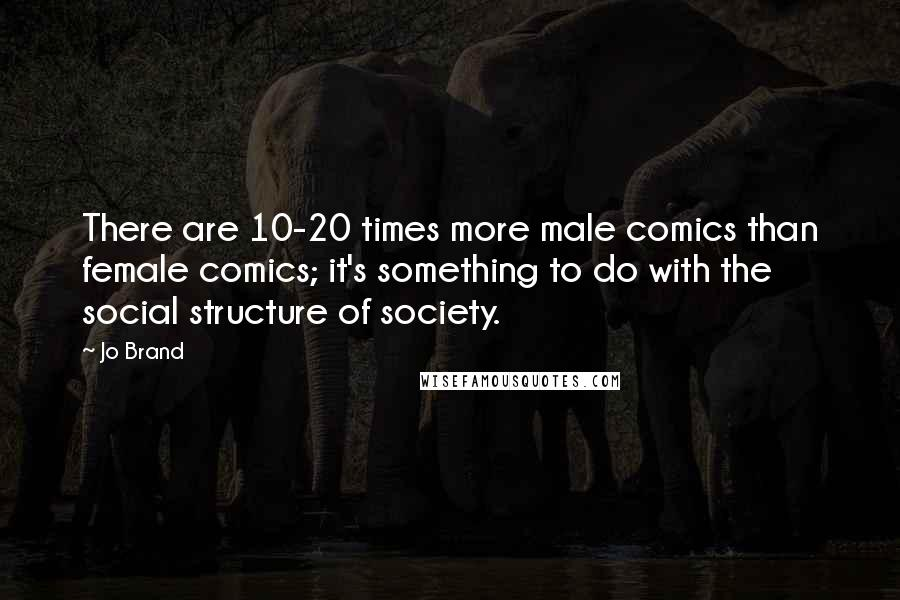Jo Brand quotes: There are 10-20 times more male comics than female comics; it's something to do with the social structure of society.