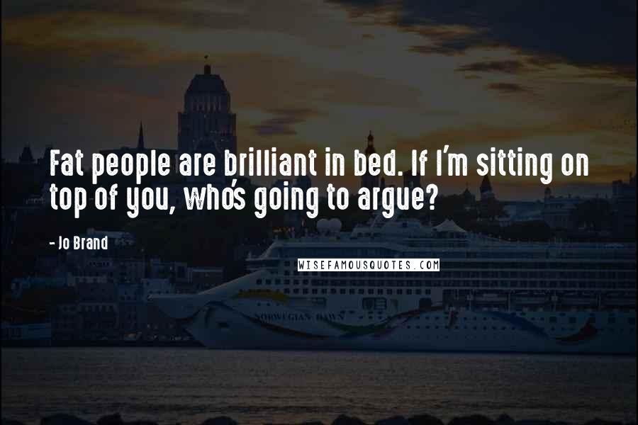 Jo Brand quotes: Fat people are brilliant in bed. If I'm sitting on top of you, who's going to argue?