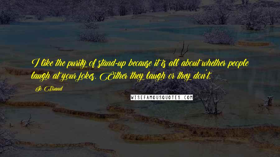 Jo Brand quotes: I like the purity of stand-up because it is all about whether people laugh at your jokes. Either they laugh or they don't.