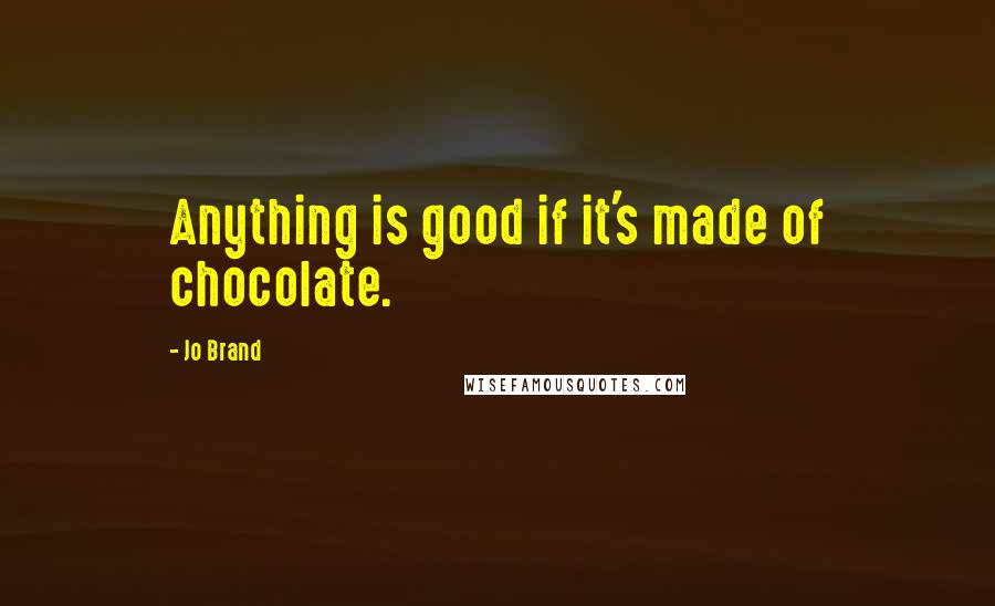 Jo Brand quotes: Anything is good if it's made of chocolate.