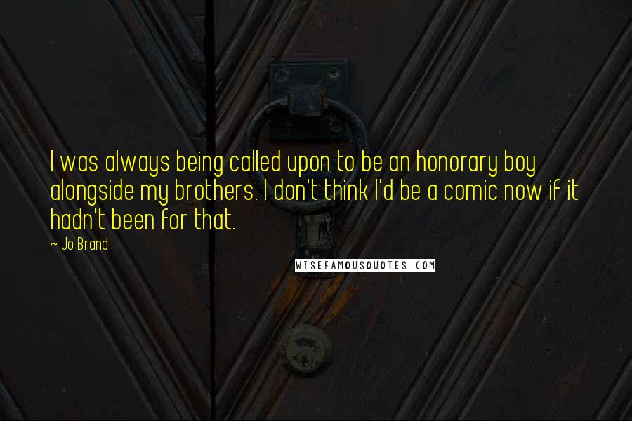 Jo Brand quotes: I was always being called upon to be an honorary boy alongside my brothers. I don't think I'd be a comic now if it hadn't been for that.