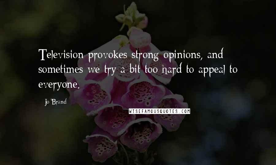 Jo Brand quotes: Television provokes strong opinions, and sometimes we try a bit too hard to appeal to everyone.