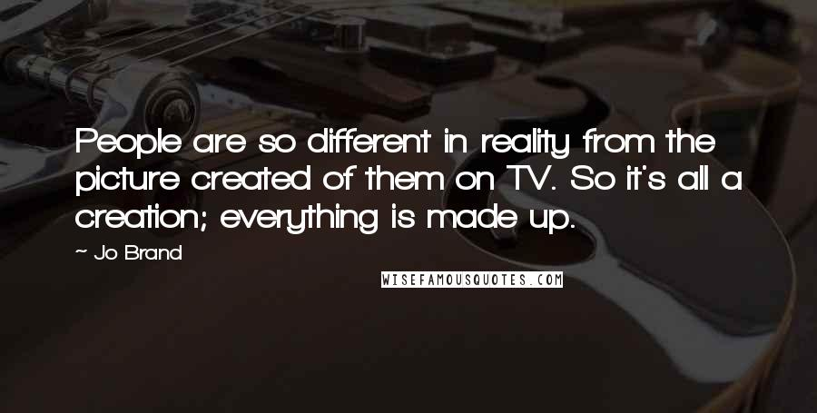 Jo Brand quotes: People are so different in reality from the picture created of them on TV. So it's all a creation; everything is made up.