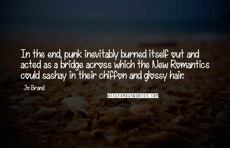 Jo Brand quotes: In the end, punk inevitably burned itself out and acted as a bridge across which the New Romantics could sashay in their chiffon and glossy hair.