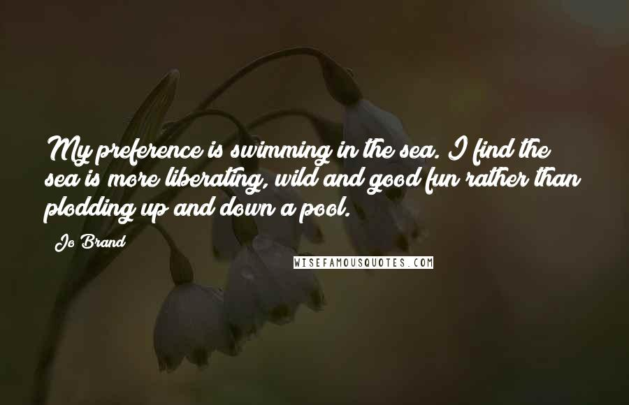 Jo Brand quotes: My preference is swimming in the sea. I find the sea is more liberating, wild and good fun rather than plodding up and down a pool.
