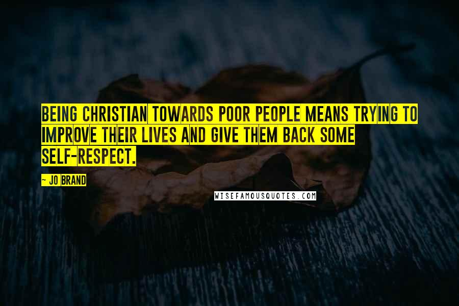 Jo Brand quotes: Being Christian towards poor people means trying to improve their lives and give them back some self-respect.