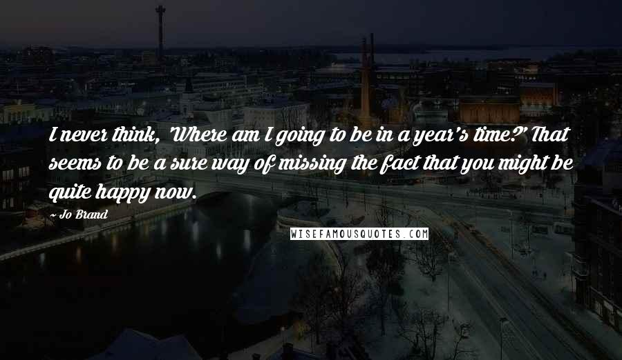 Jo Brand quotes: I never think, 'Where am I going to be in a year's time?' That seems to be a sure way of missing the fact that you might be quite happy