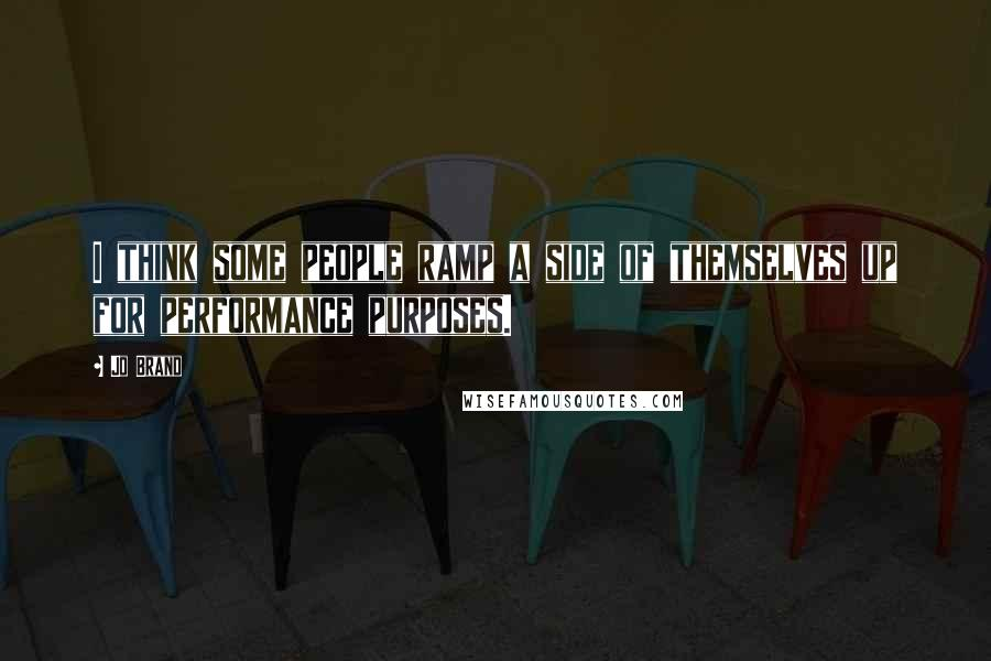 Jo Brand quotes: I think some people ramp a side of themselves up for performance purposes.