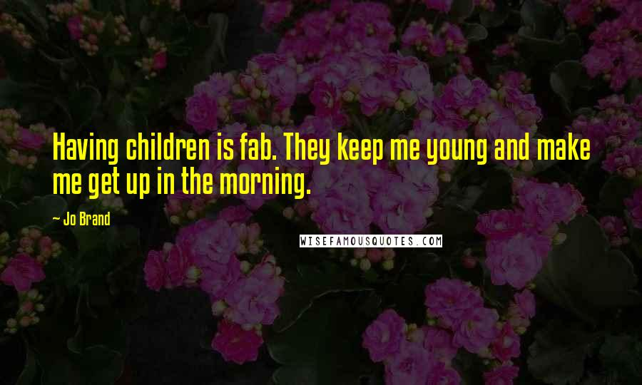 Jo Brand quotes: Having children is fab. They keep me young and make me get up in the morning.