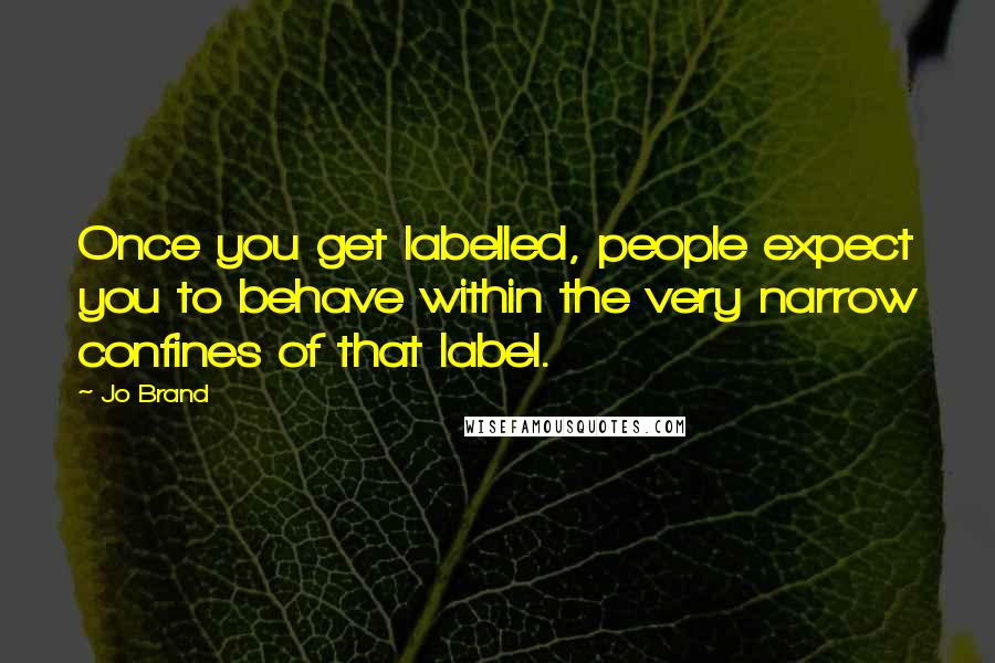Jo Brand quotes: Once you get labelled, people expect you to behave within the very narrow confines of that label.