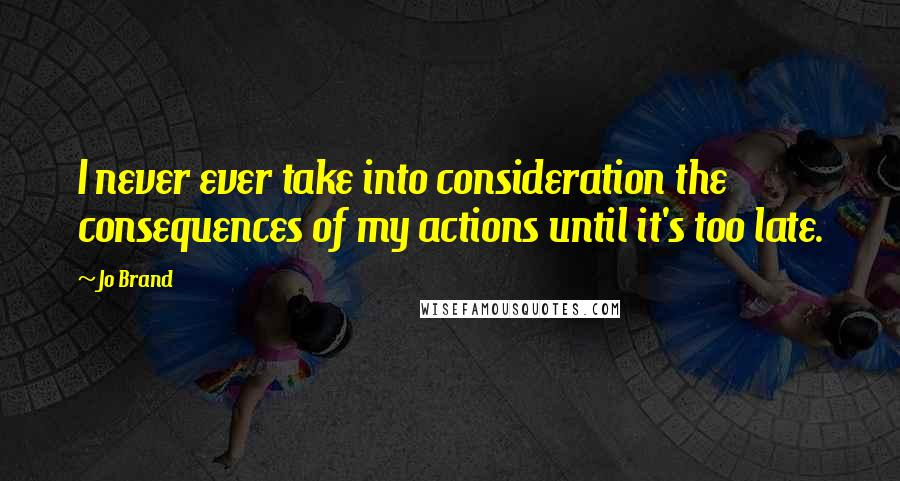 Jo Brand quotes: I never ever take into consideration the consequences of my actions until it's too late.