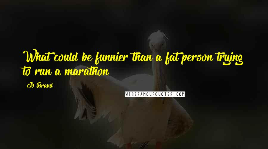 Jo Brand quotes: What could be funnier than a fat person trying to run a marathon?