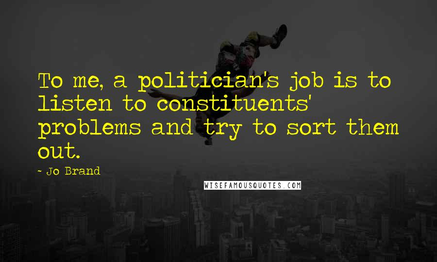Jo Brand quotes: To me, a politician's job is to listen to constituents' problems and try to sort them out.