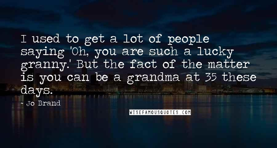 Jo Brand quotes: I used to get a lot of people saying 'Oh, you are such a lucky granny.' But the fact of the matter is you can be a grandma at 35