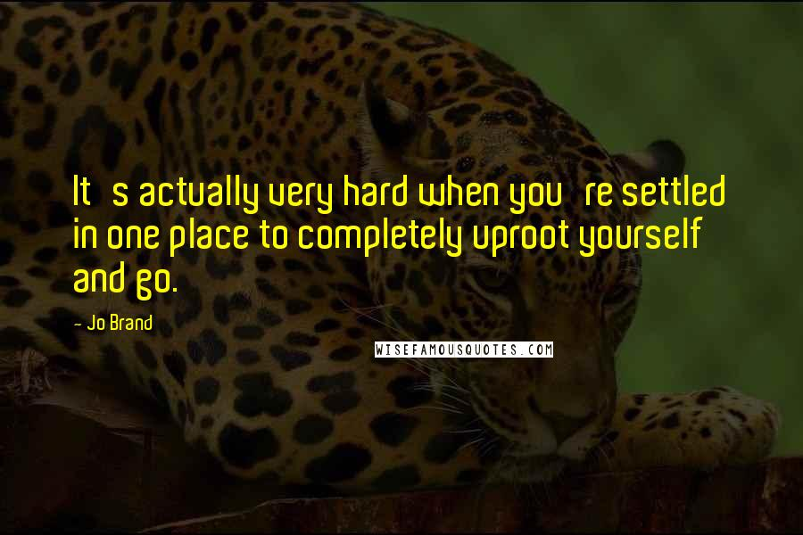 Jo Brand quotes: It's actually very hard when you're settled in one place to completely uproot yourself and go.
