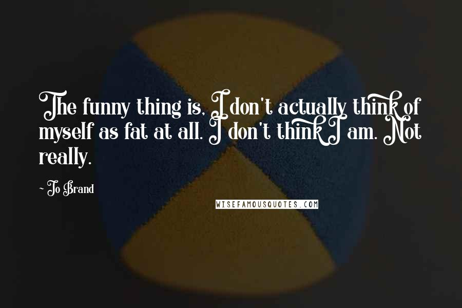 Jo Brand quotes: The funny thing is, I don't actually think of myself as fat at all. I don't think I am. Not really.