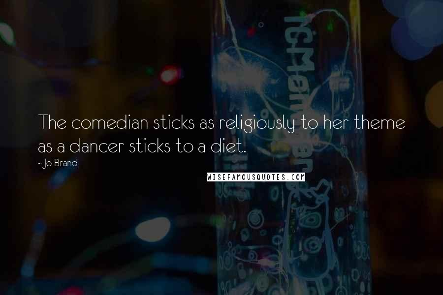 Jo Brand quotes: The comedian sticks as religiously to her theme as a dancer sticks to a diet.