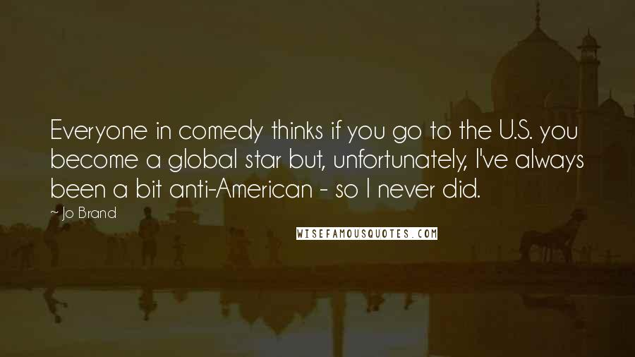 Jo Brand quotes: Everyone in comedy thinks if you go to the U.S. you become a global star but, unfortunately, I've always been a bit anti-American - so I never did.