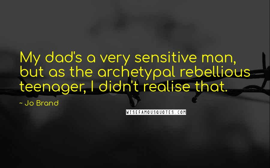 Jo Brand quotes: My dad's a very sensitive man, but as the archetypal rebellious teenager, I didn't realise that.