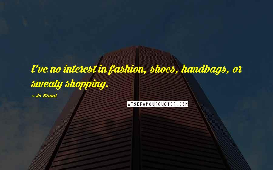 Jo Brand quotes: I've no interest in fashion, shoes, handbags, or sweaty shopping.