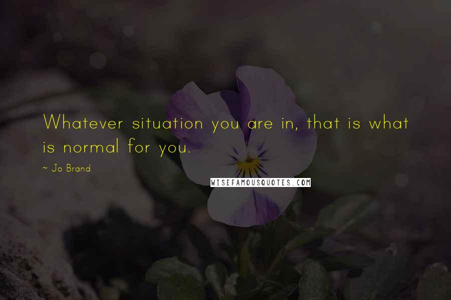 Jo Brand quotes: Whatever situation you are in, that is what is normal for you.