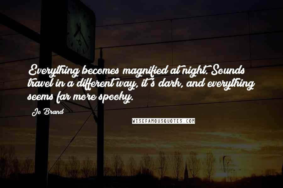 Jo Brand quotes: Everything becomes magnified at night. Sounds travel in a different way, it's dark, and everything seems far more spooky.