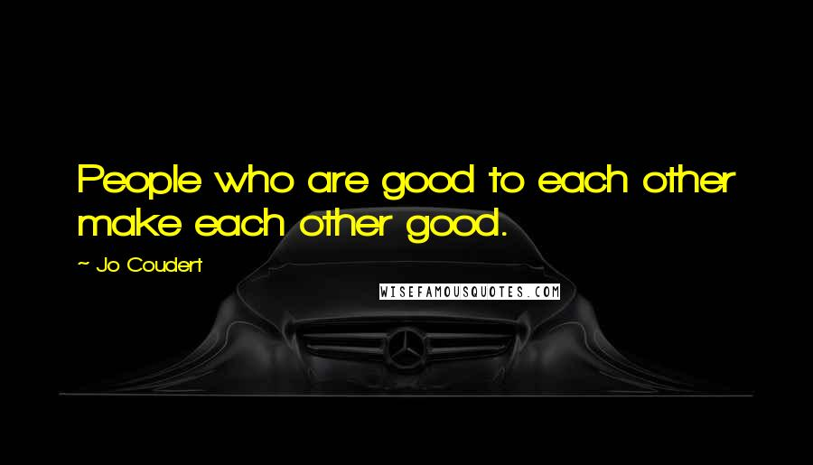 Jo Coudert quotes: People who are good to each other make each other good.