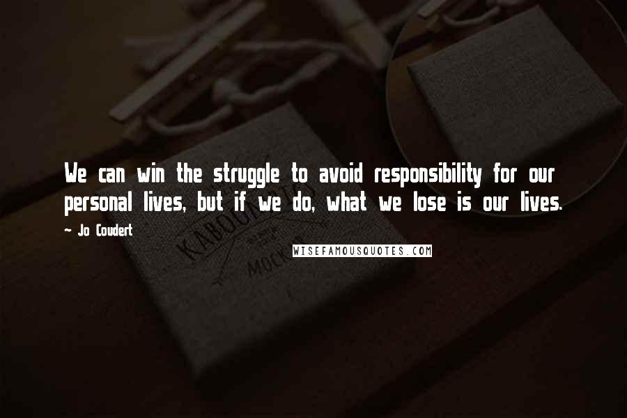Jo Coudert quotes: We can win the struggle to avoid responsibility for our personal lives, but if we do, what we lose is our lives.