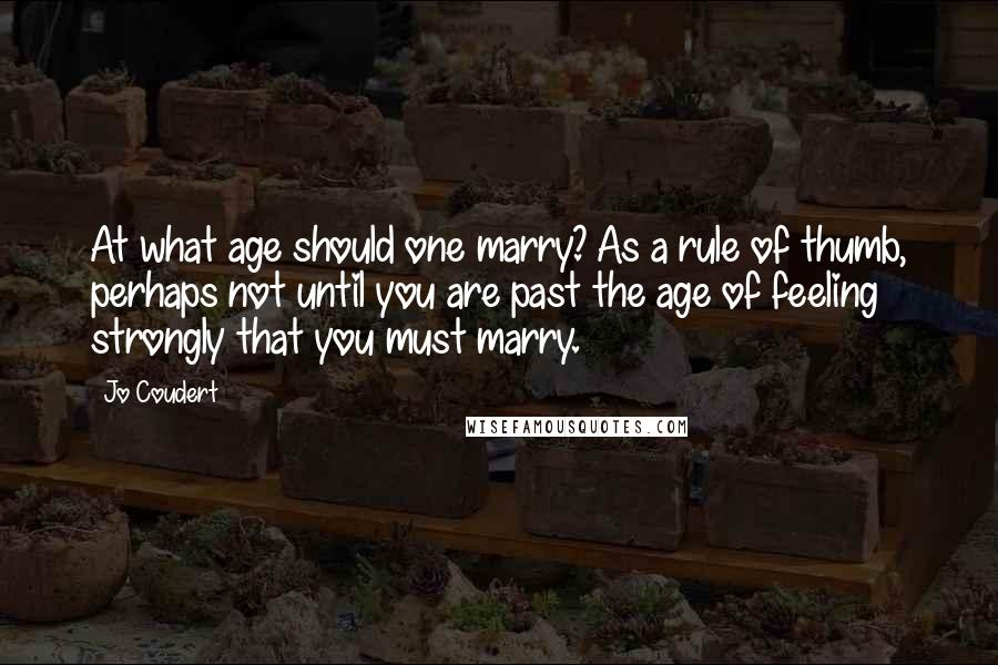 Jo Coudert quotes: At what age should one marry? As a rule of thumb, perhaps not until you are past the age of feeling strongly that you must marry.
