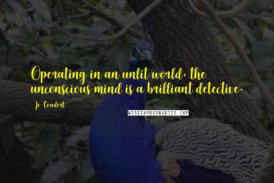 Jo Coudert quotes: Operating in an unlit world, the unconscious mind is a brilliant detective.
