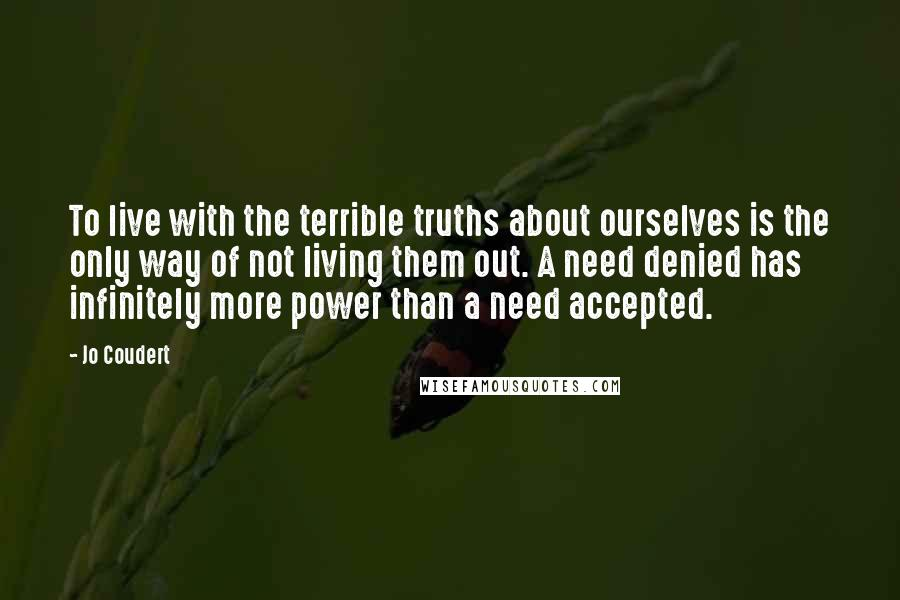 Jo Coudert quotes: To live with the terrible truths about ourselves is the only way of not living them out. A need denied has infinitely more power than a need accepted.