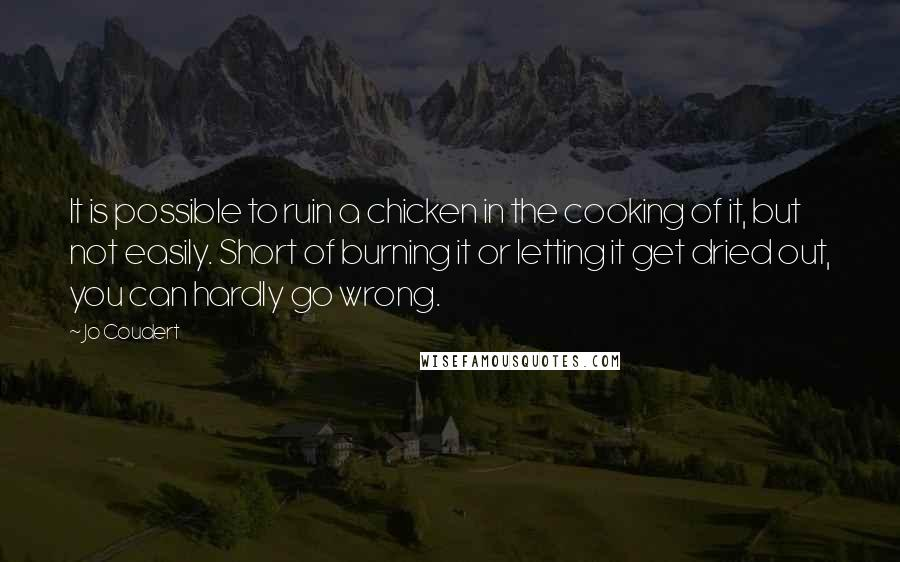 Jo Coudert quotes: It is possible to ruin a chicken in the cooking of it, but not easily. Short of burning it or letting it get dried out, you can hardly go wrong.