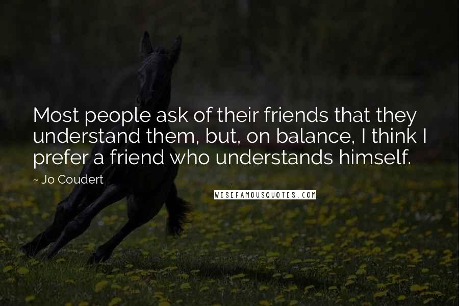 Jo Coudert quotes: Most people ask of their friends that they understand them, but, on balance, I think I prefer a friend who understands himself.